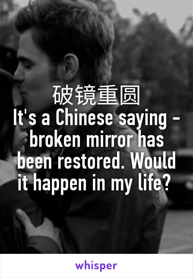 破镜重圆 It's a Chinese saying - broken mirror has been restored. Would it happen in my life?