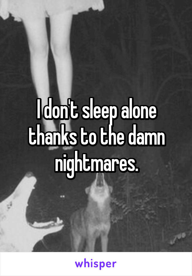 I don't sleep alone thanks to the damn nightmares.