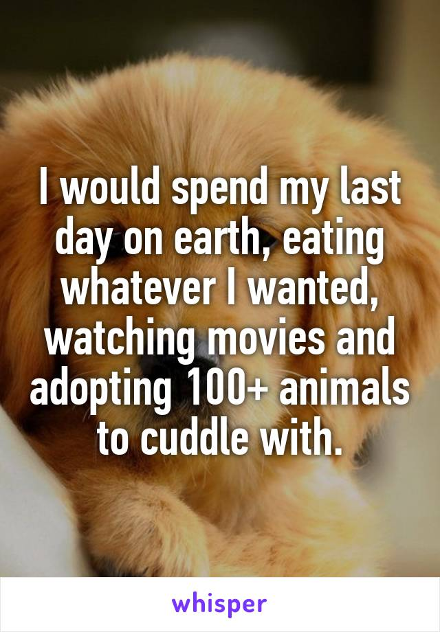I would spend my last day on earth, eating whatever I wanted, watching movies and adopting 100+ animals to cuddle with.
