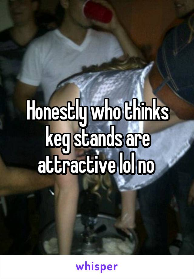 Honestly who thinks keg stands are attractive lol no