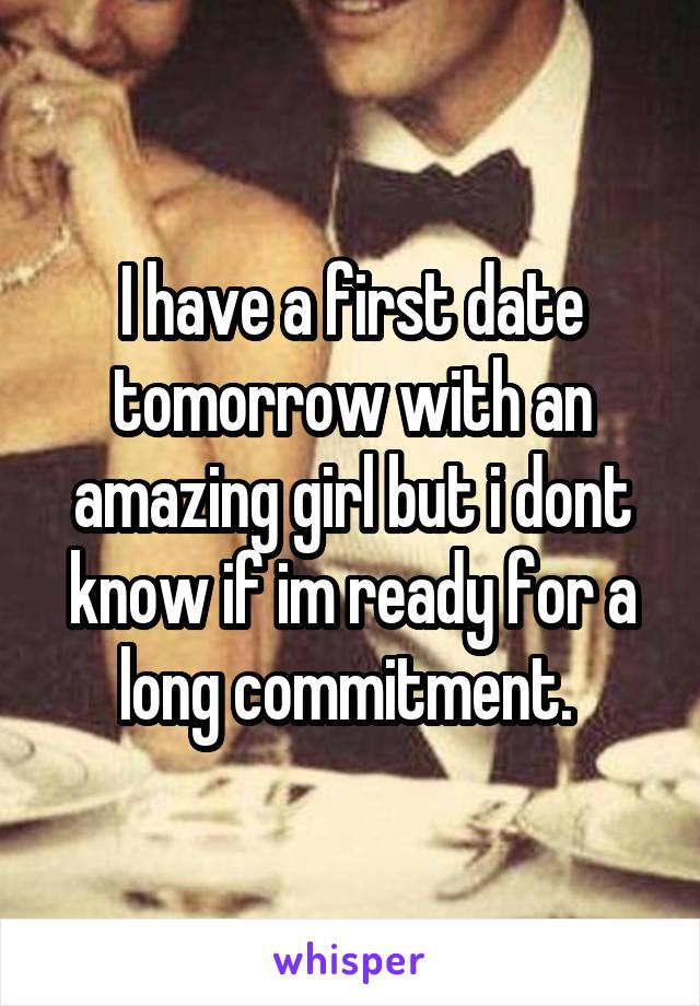 I have a first date tomorrow with an amazing girl but i dont know if im ready for a long commitment.