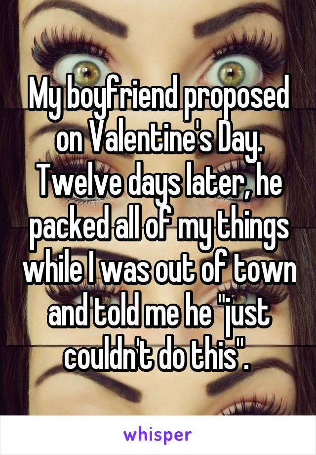 "My boyfriend proposed on Valentine's Day. Twelve days later, he packed all of my things while I was out of town and told me he ""just couldn't do this""."