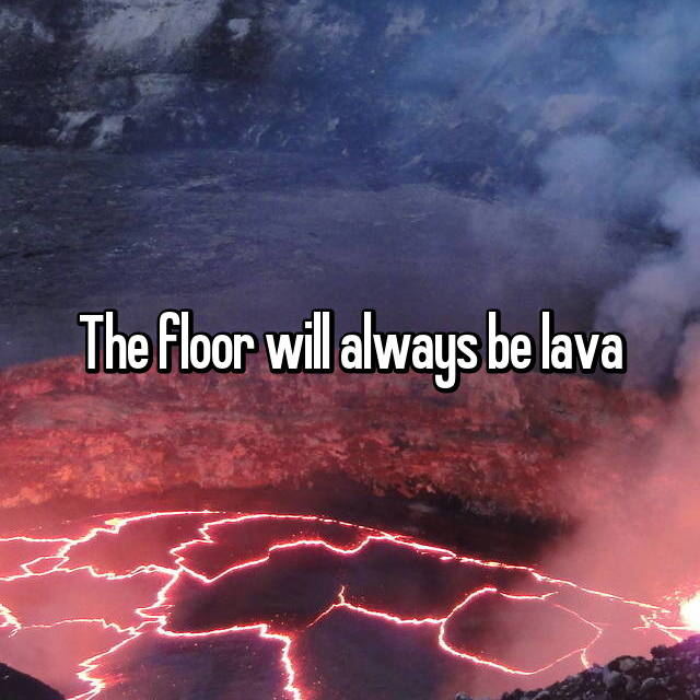 The floor will always be lava