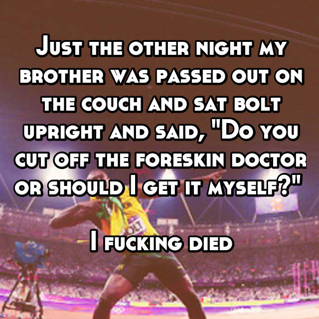 "Just the other night my brother was passed out on the couch and sat bolt upright and said, ""Do you cut off the foreskin doctor or should I get it myself?""   I fucking died 😂😂😂😂😂"