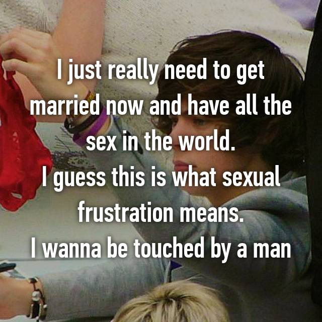 I just really need to get married now and have all the sex in the world. I guess this is what sexual frustration means. I wanna be touched by a man 😐