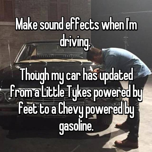 Make sound effects when I'm driving.   Though my car has updated from a Little Tykes powered by feet to a Chevy powered by gasoline.