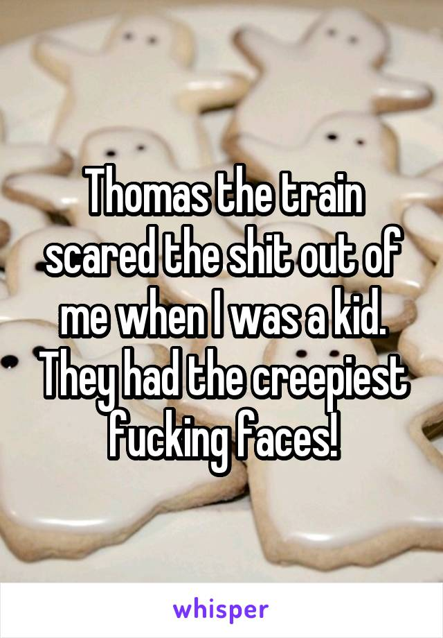 Thomas the train scared the shit out of me when I was a kid. They had the creepiest fucking faces!