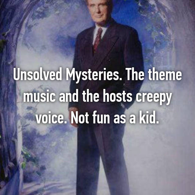 Unsolved Mysteries. The theme music and the hosts creepy voice. Not fun as a kid.