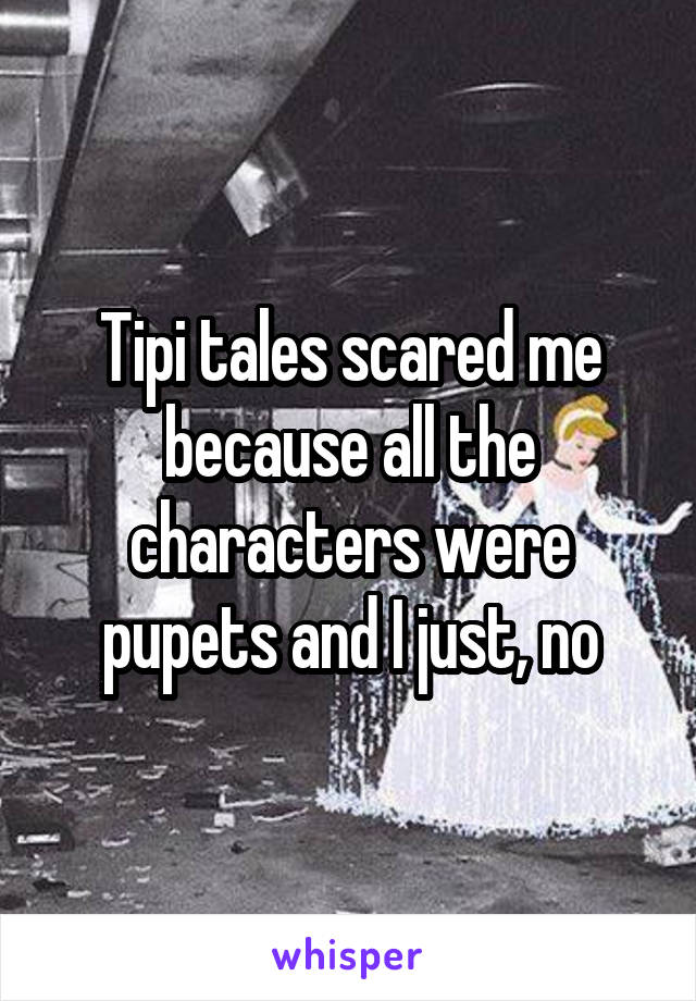 Tipi tales scared me because all the characters were pupets and I just, no