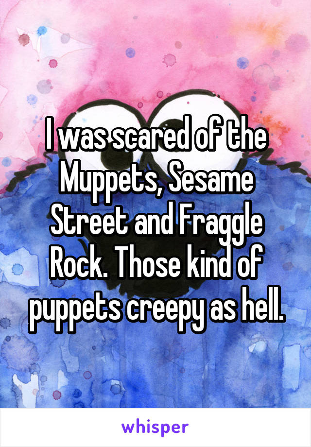 I was scared of the Muppets, Sesame Street and Fraggle Rock. Those kind of puppets creepy as hell.
