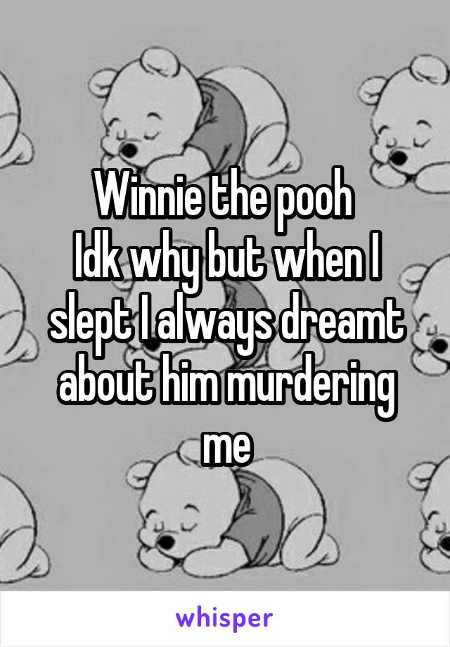 Winnie the pooh  Idk why but when I slept I always dreamt about him murdering me