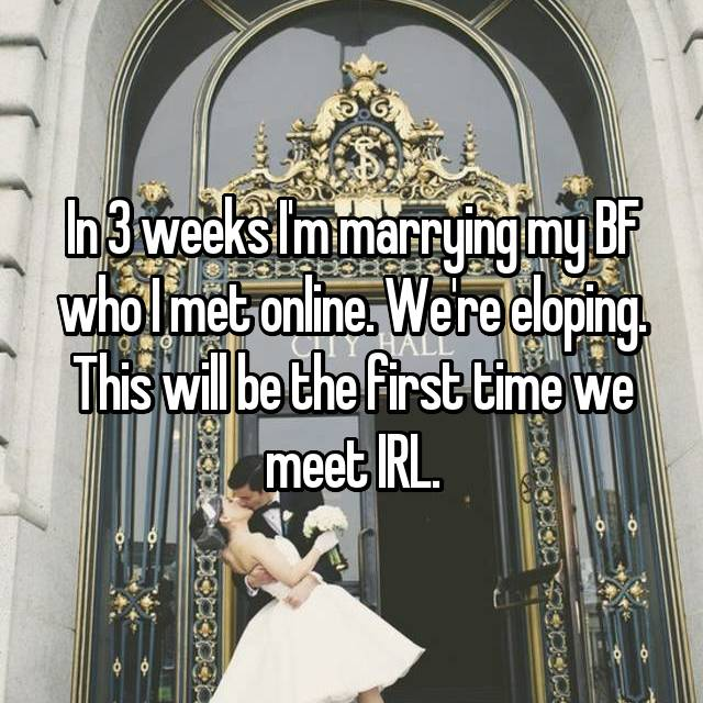 In 3 weeks I'm marrying my BF who I met online. We're eloping. This will be the first time we meet IRL.