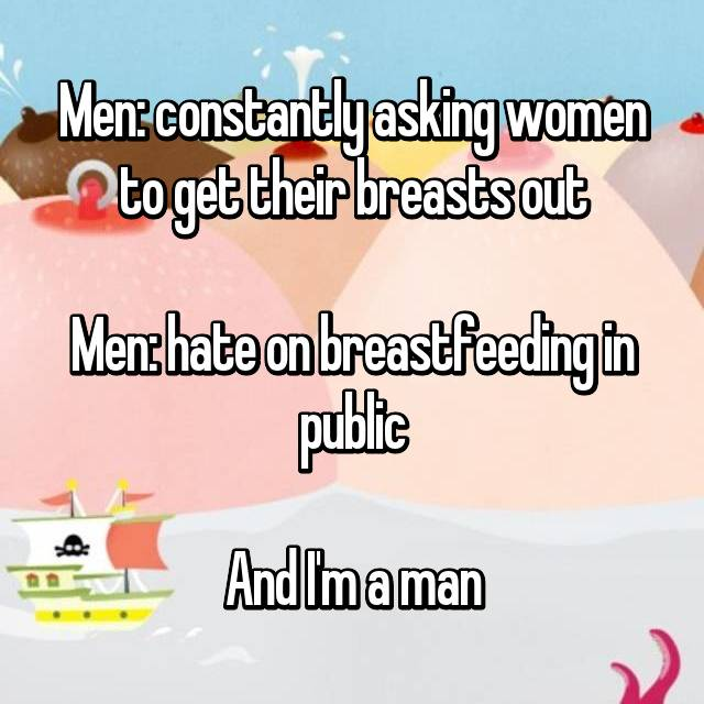 Men: constantly asking women to get their breasts out  Men: hate on breastfeeding in public  And I'm a man