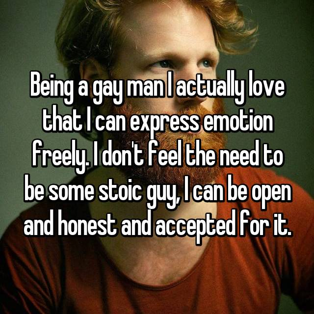 Being a gay man I actually love that I can express emotion freely. I don't feel the need to be some stoic guy, I can be open and honest and accepted for it.