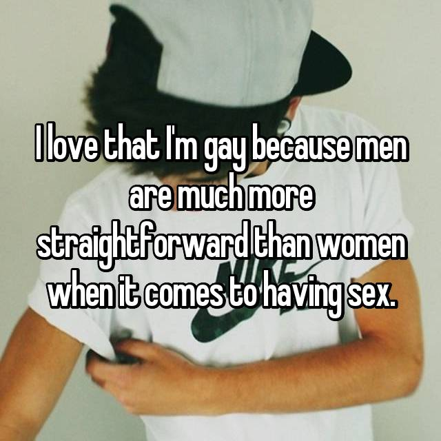 I love that I'm gay because men are much more straightforward than women when it comes to having sex.