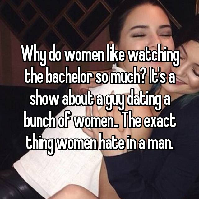 Why do women like watching the bachelor so much? It's a show about a guy dating a bunch of women.. The exact thing women hate in a man.