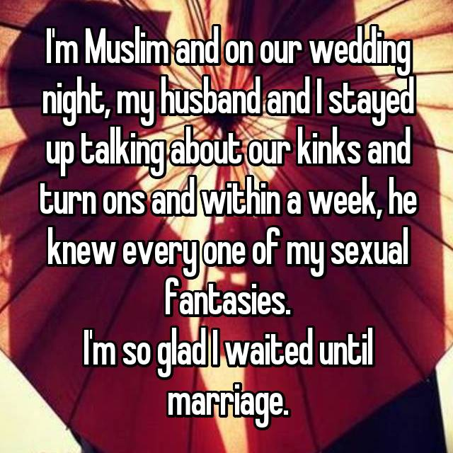 I'm Muslim and on our wedding night, my husband and I stayed up talking about our kinks and turn ons and within a week, he knew every one of my sexual fantasies. I'm so glad I waited until marriage.