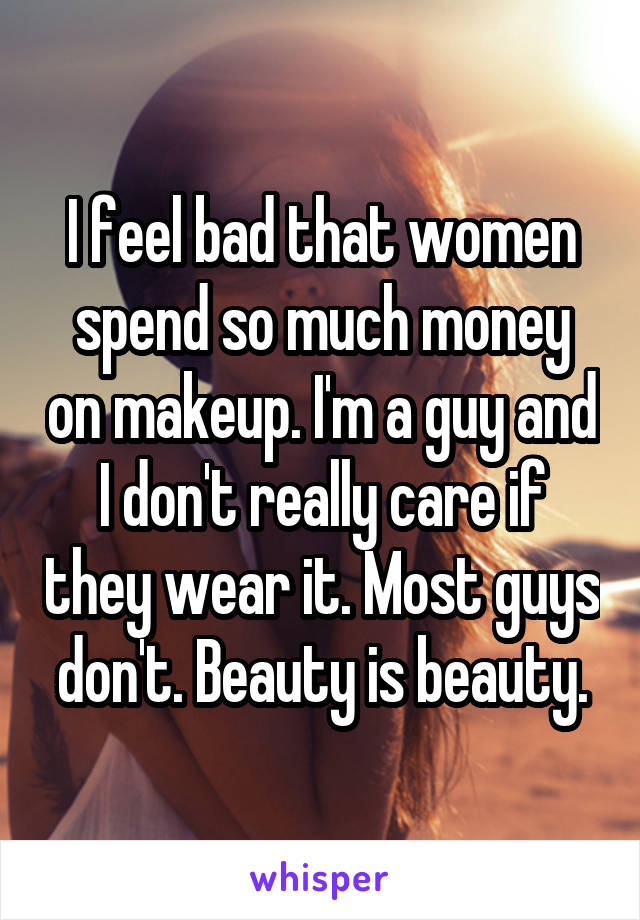 I feel bad that women spend so much money on makeup. I'm a guy and I don't really care if they wear it. Most guys don't. Beauty is beauty.