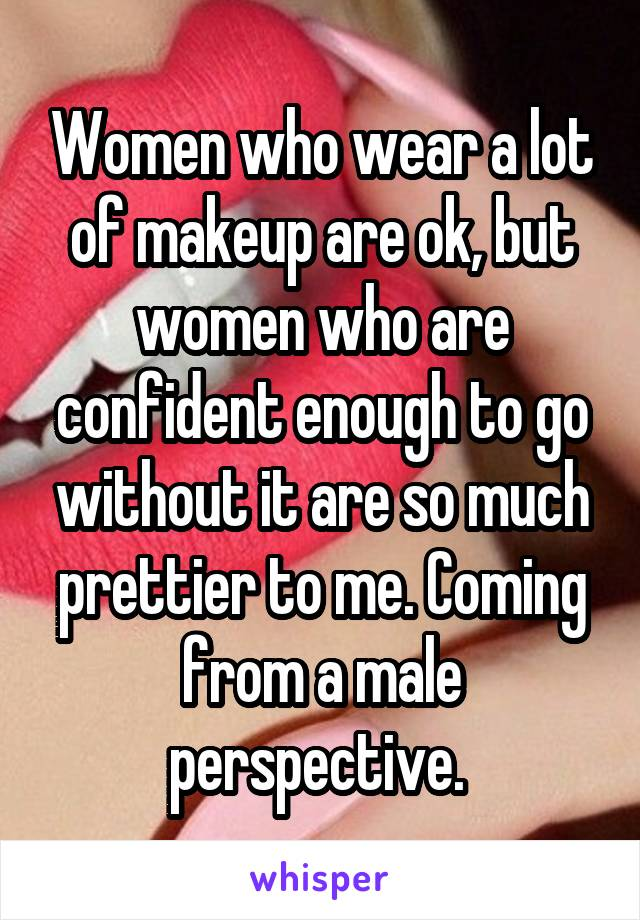 Women who wear a lot of makeup are ok, but women who are confident enough to go without it are so much prettier to me. Coming from a male perspective.