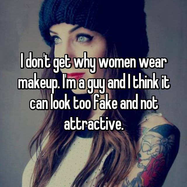I don't get why women wear makeup. I'm a guy and I think it can look too fake and not attractive.
