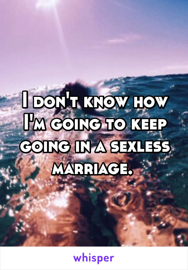 I don't know how I'm going to keep going in a sexless marriage.