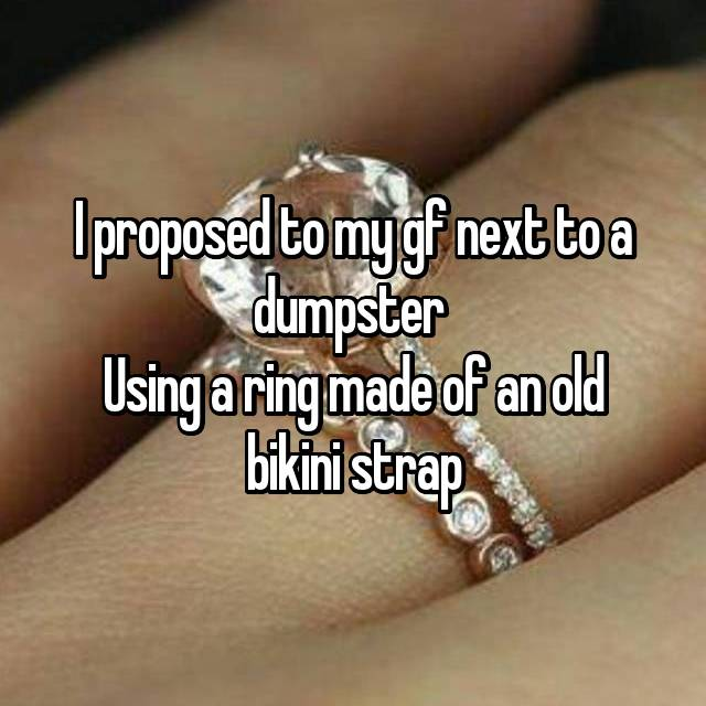 I proposed to my gf next to a dumpster  Using a ring made of an old bikini strap