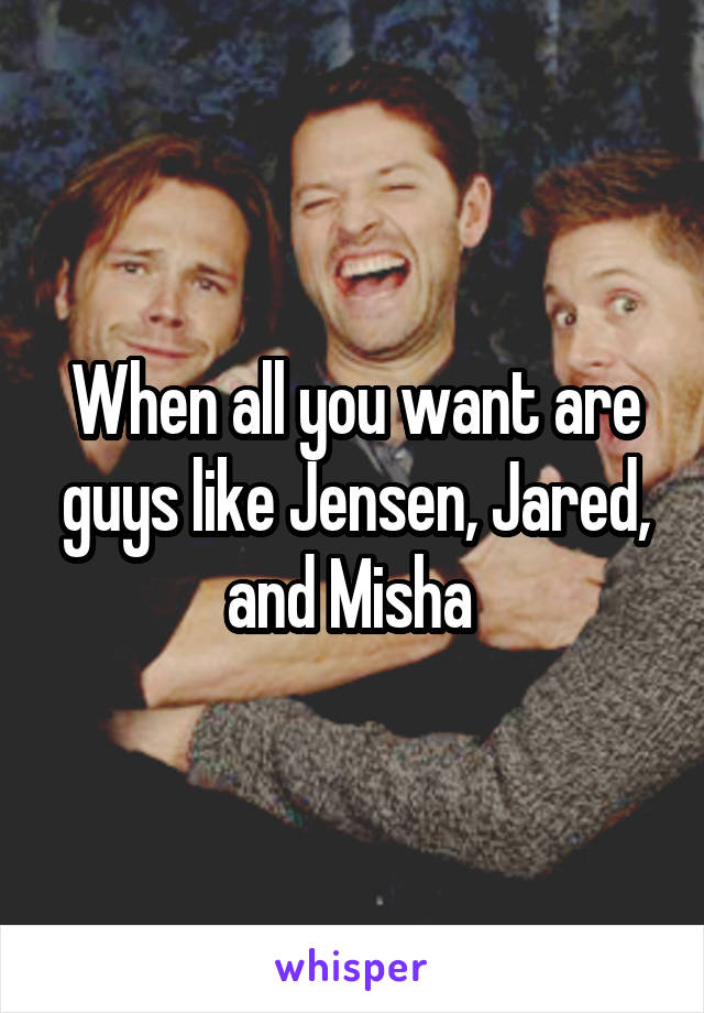 When all you want are guys like Jensen, Jared, and Misha