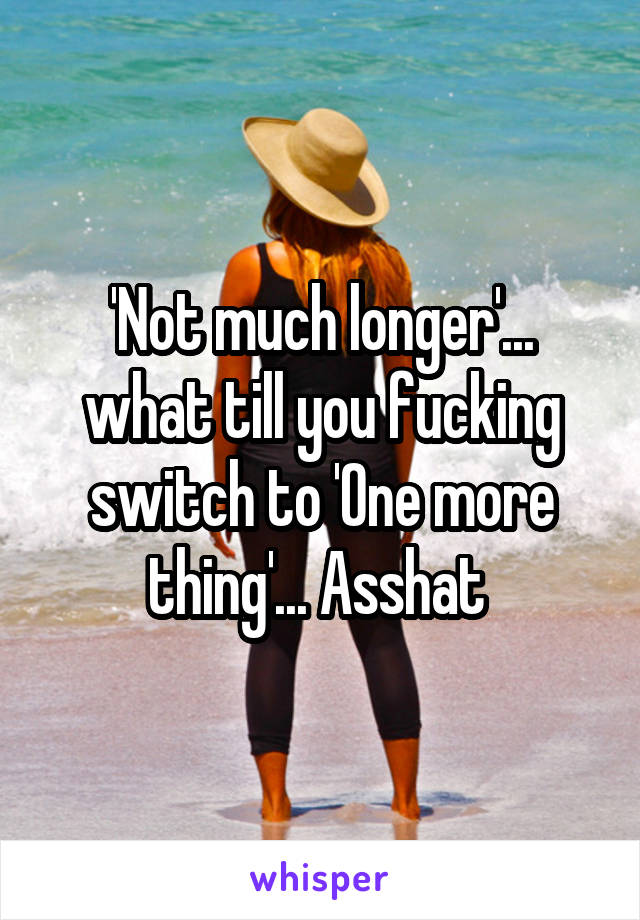 'Not much longer'... what till you fucking switch to 'One more thing'... Asshat