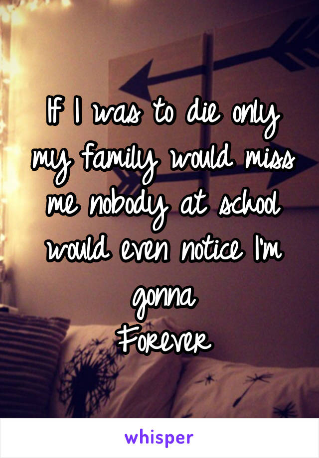 If I was to die only my family would miss me nobody at school would even notice I'm gonna Forever