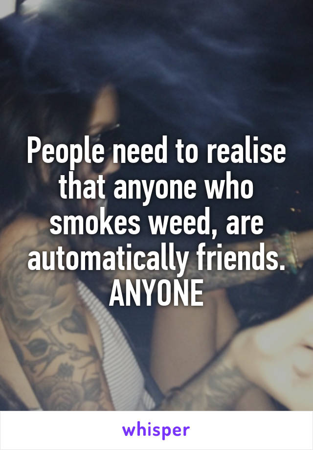 People need to realise that anyone who smokes weed, are automatically friends. ANYONE