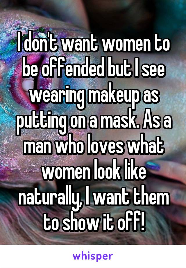 I don't want women to be offended but I see wearing makeup as putting on a mask. As a man who loves what women look like naturally, I want them to show it off!