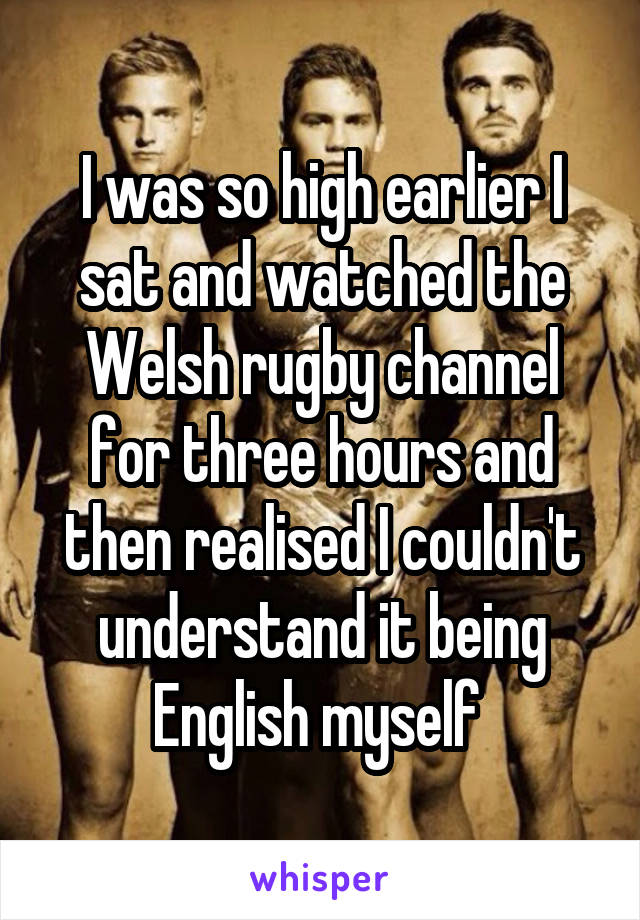 I was so high earlier I sat and watched the Welsh rugby channel for three hours and then realised I couldn't understand it being English myself