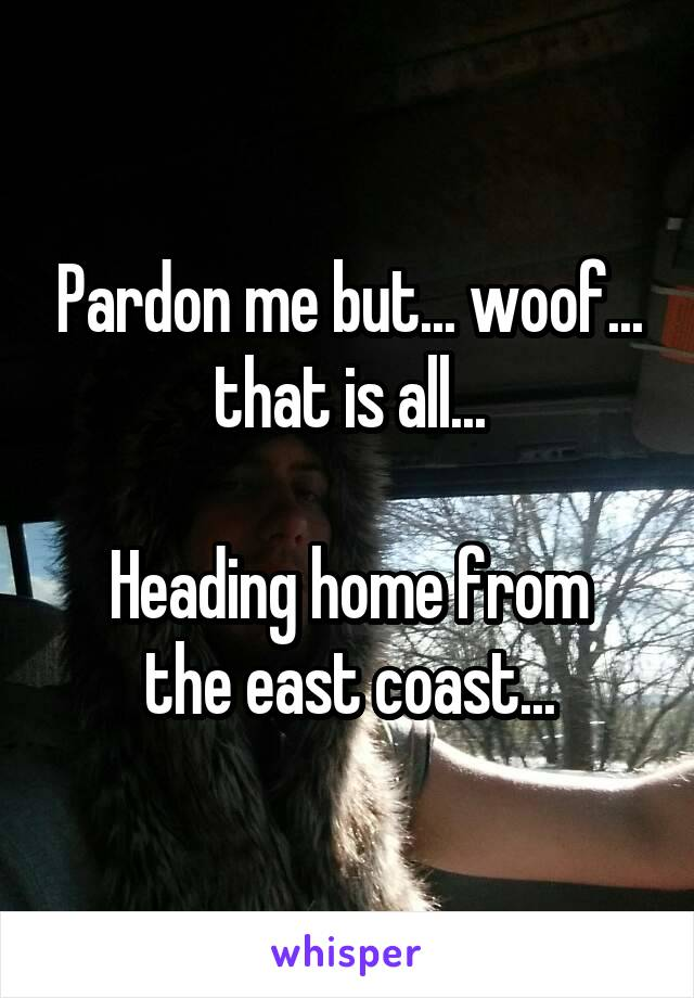 Pardon me but... woof... that is all...  Heading home from the east coast...
