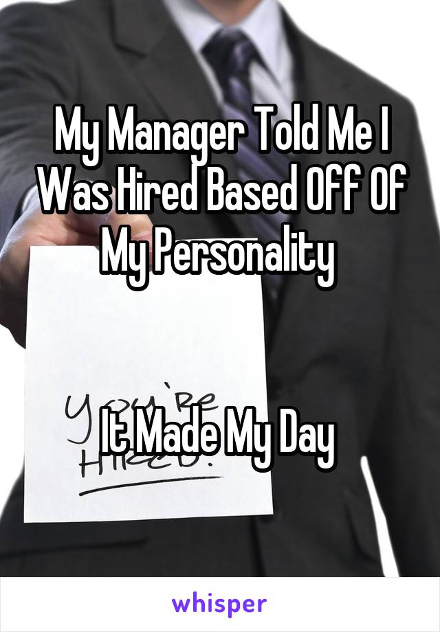 My Manager Told Me I Was Hired Based Off Of My Personality    It Made My Day