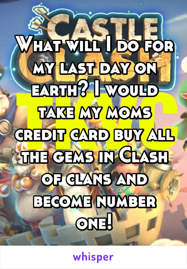 What will I do for my last day on earth? I would take my moms credit card buy all the gems in Clash of clans and become number one!