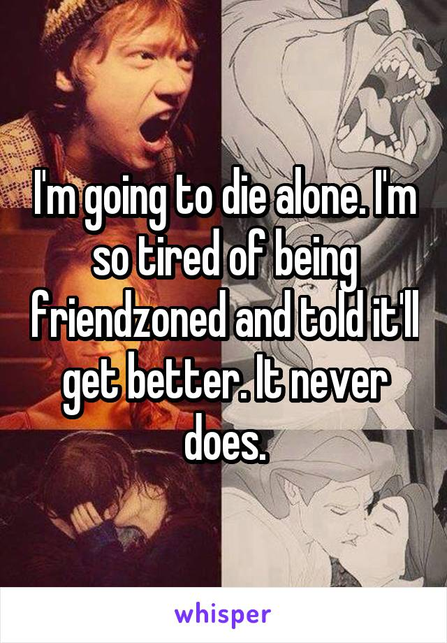 I'm going to die alone. I'm so tired of being friendzoned and told it'll get better. It never does.