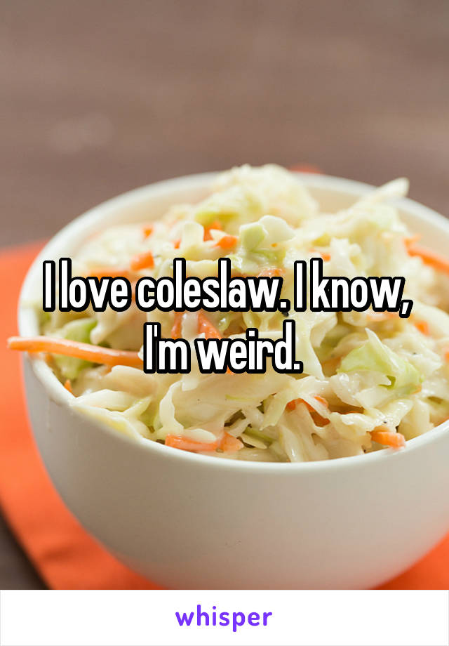 I love coleslaw. I know, I'm weird.