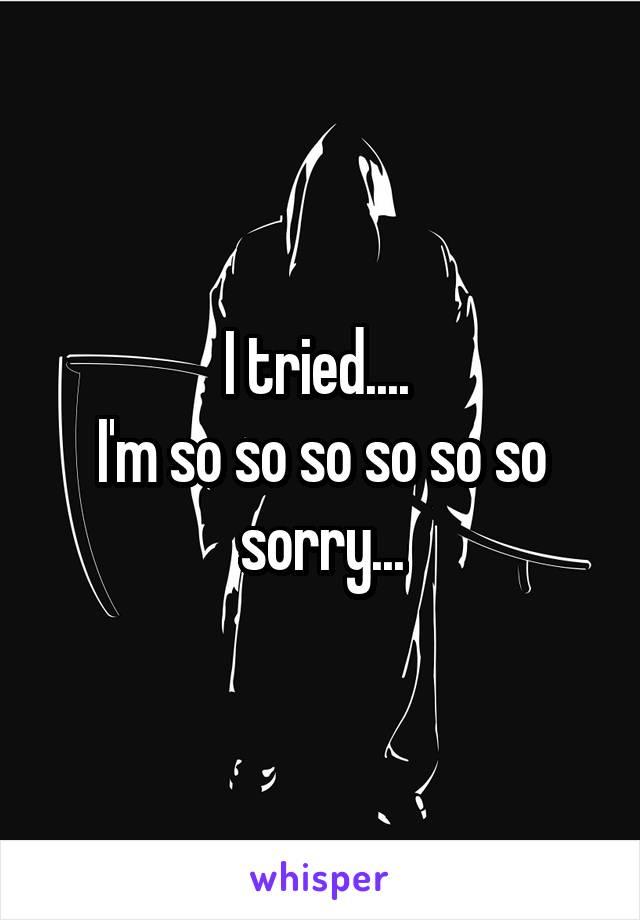 I tried....  I'm so so so so so so sorry...