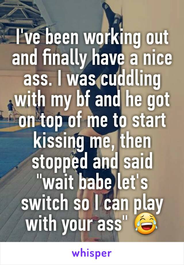 """I've been working out and finally have a nice ass. I was cuddling with my bf and he got on top of me to start kissing me, then stopped and said """"wait babe let's switch so I can play with your ass"""" 😂"""