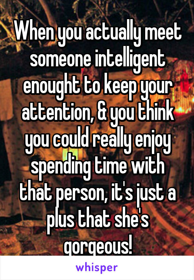 When you actually meet someone intelligent enought to keep your attention, & you think you could really enjoy spending time with that person, it's just a plus that she's gorgeous!