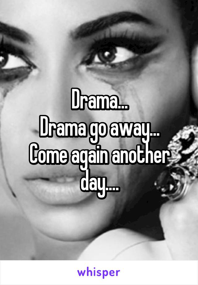 Drama... Drama go away... Come again another day....