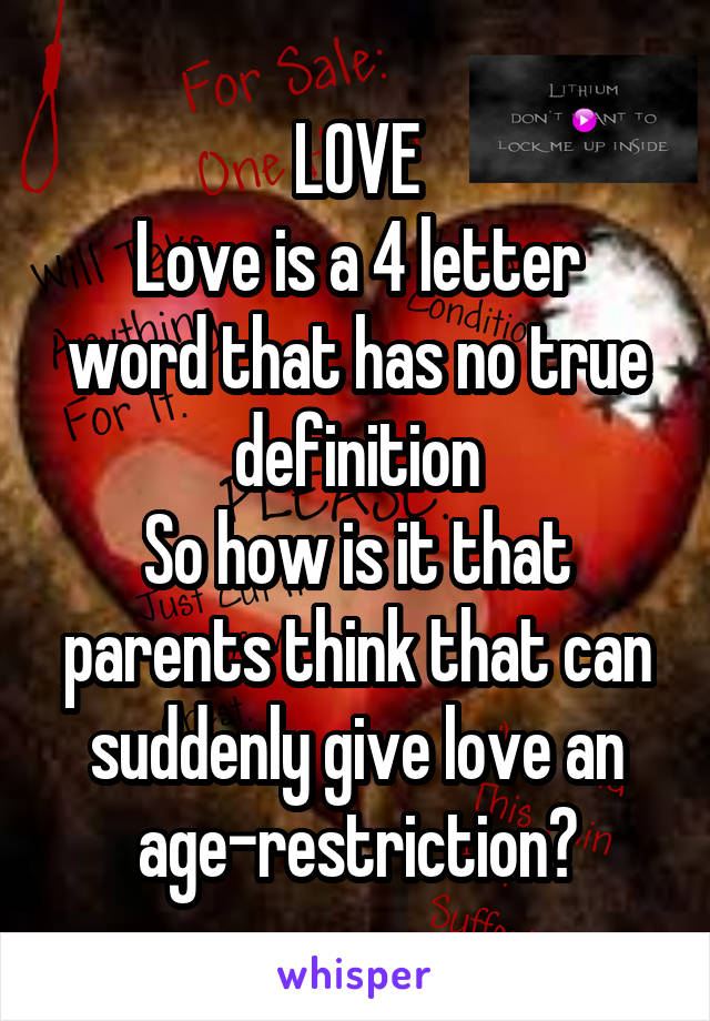 LOVE Love is a 4 letter word that has no true definition So how is it that parents think that can suddenly give love an age-restriction?