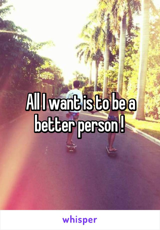 All I want is to be a better person !