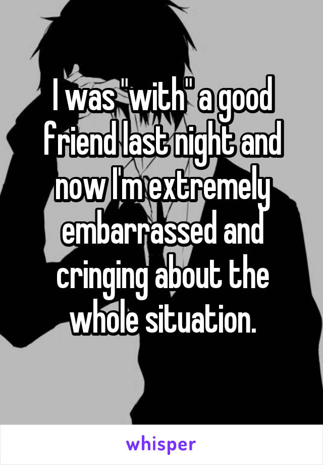 """I was """"with"""" a good friend last night and now I'm extremely embarrassed and cringing about the whole situation."""
