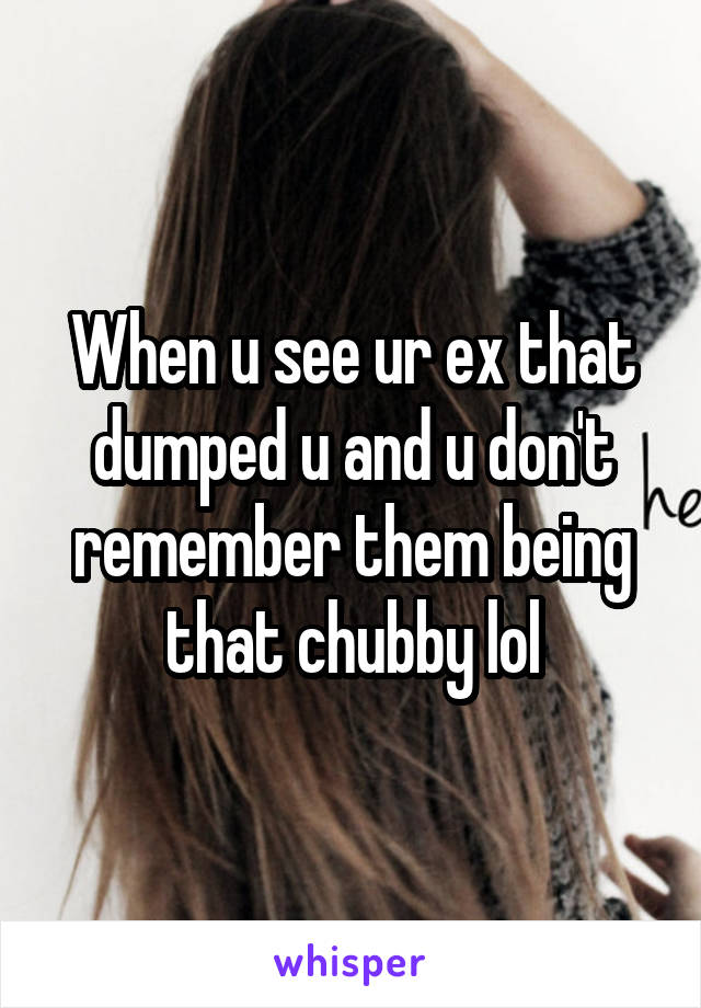 When u see ur ex that dumped u and u don't remember them being that chubby lol