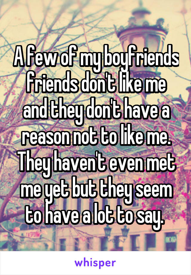 A few of my boyfriends friends don't like me and they don't have a reason not to like me. They haven't even met me yet but they seem to have a lot to say.