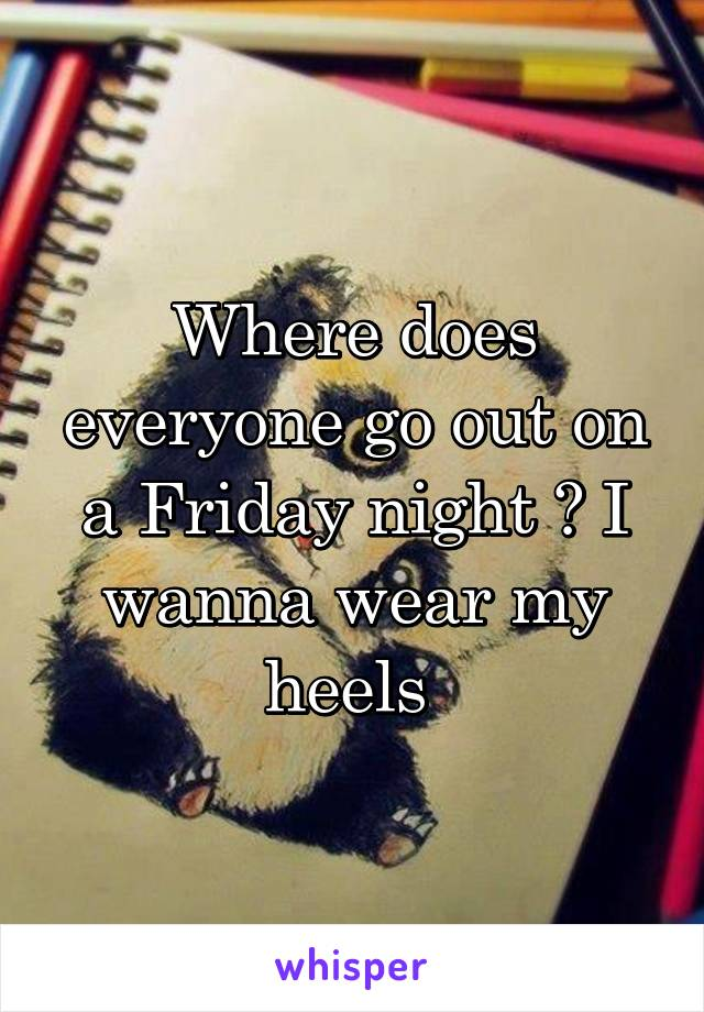 Where does everyone go out on a Friday night ? I wanna wear my heels