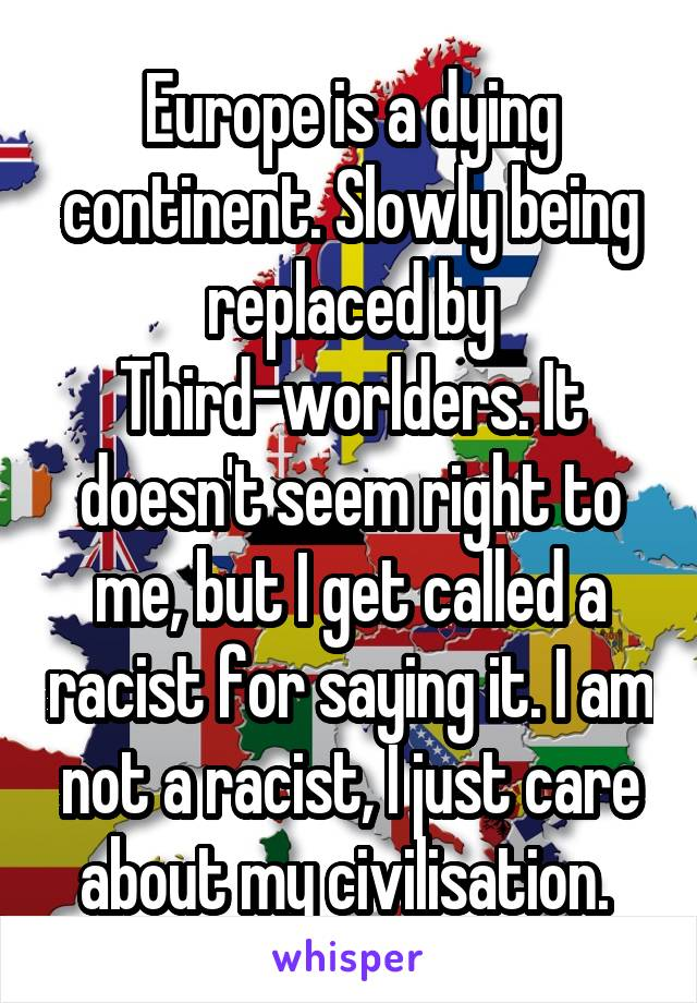 Europe is a dying continent. Slowly being replaced by Third-worlders. It doesn't seem right to me, but I get called a racist for saying it. I am not a racist, I just care about my civilisation.
