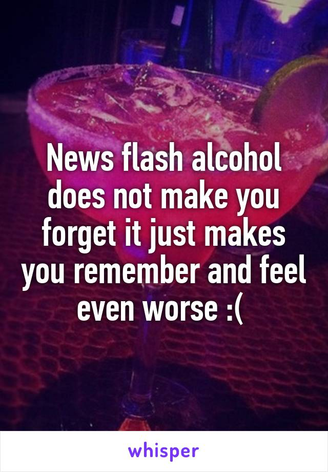 News flash alcohol does not make you forget it just makes you remember and feel even worse :(