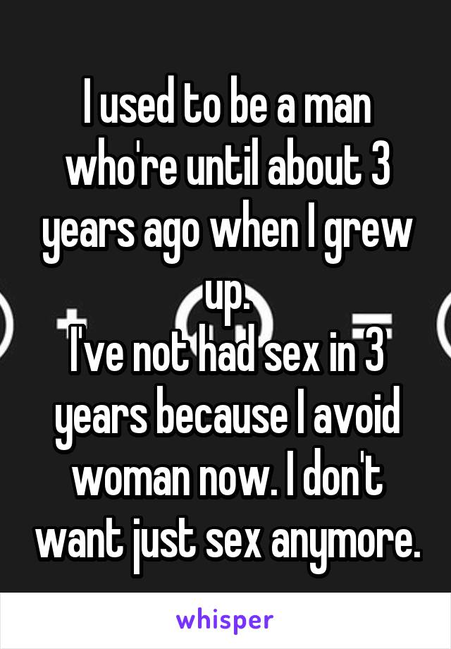 I used to be a man who're until about 3 years ago when I grew up. I've not had sex in 3 years because I avoid woman now. I don't want just sex anymore.